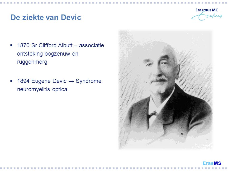 De ziekte van Devic 1870 Sr Clifford Albutt – associatie ontsteking oogzenuw en ruggenmerg. 1894 Eugene Devic → Syndrome neuromyelitis optica.