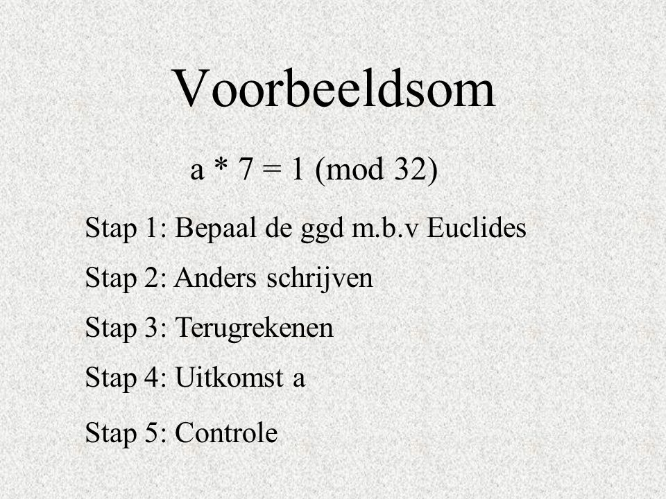 Voorbeeldsom a * 7 = 1 (mod 32) Stap 1: Bepaal de ggd m.b.v Euclides