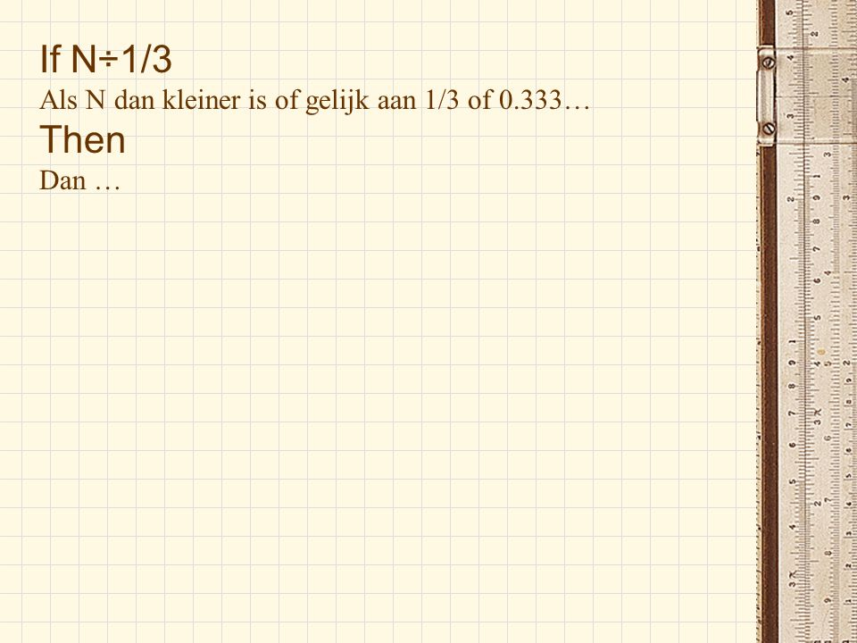 If N÷1/3 Als N dan kleiner is of gelijk aan 1/3 of 0.333… Then Dan …