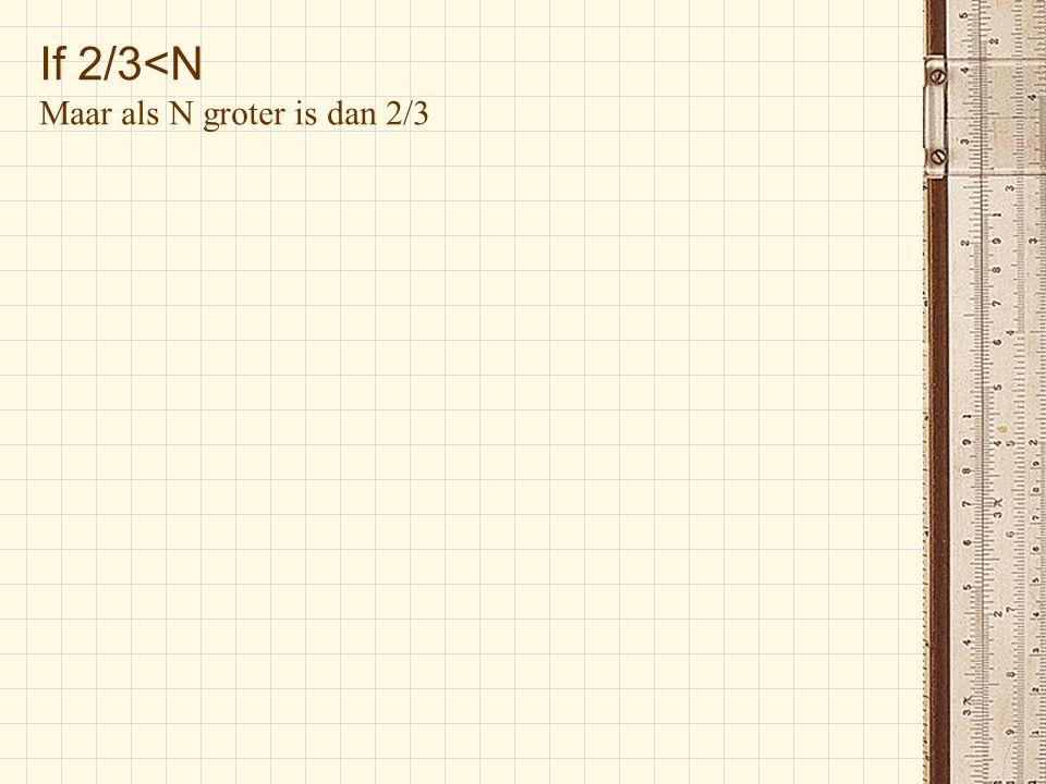 If 2/3<N Maar als N groter is dan 2/3