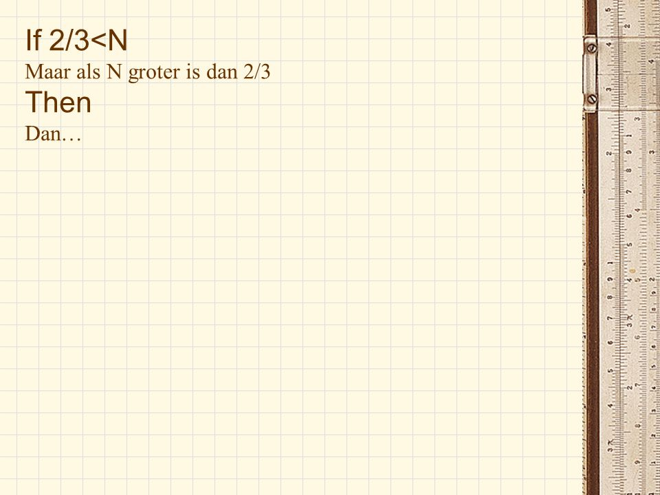If 2/3<N Maar als N groter is dan 2/3 Then Dan…