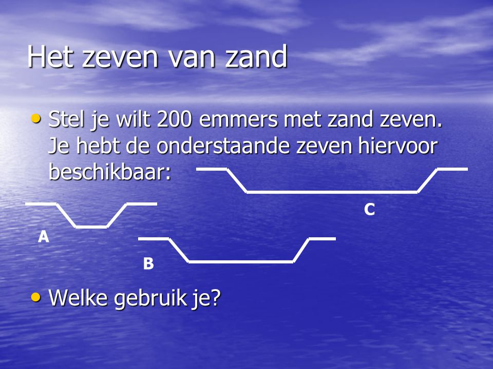 Het zeven van zand Stel je wilt 200 emmers met zand zeven. Je hebt de onderstaande zeven hiervoor beschikbaar: