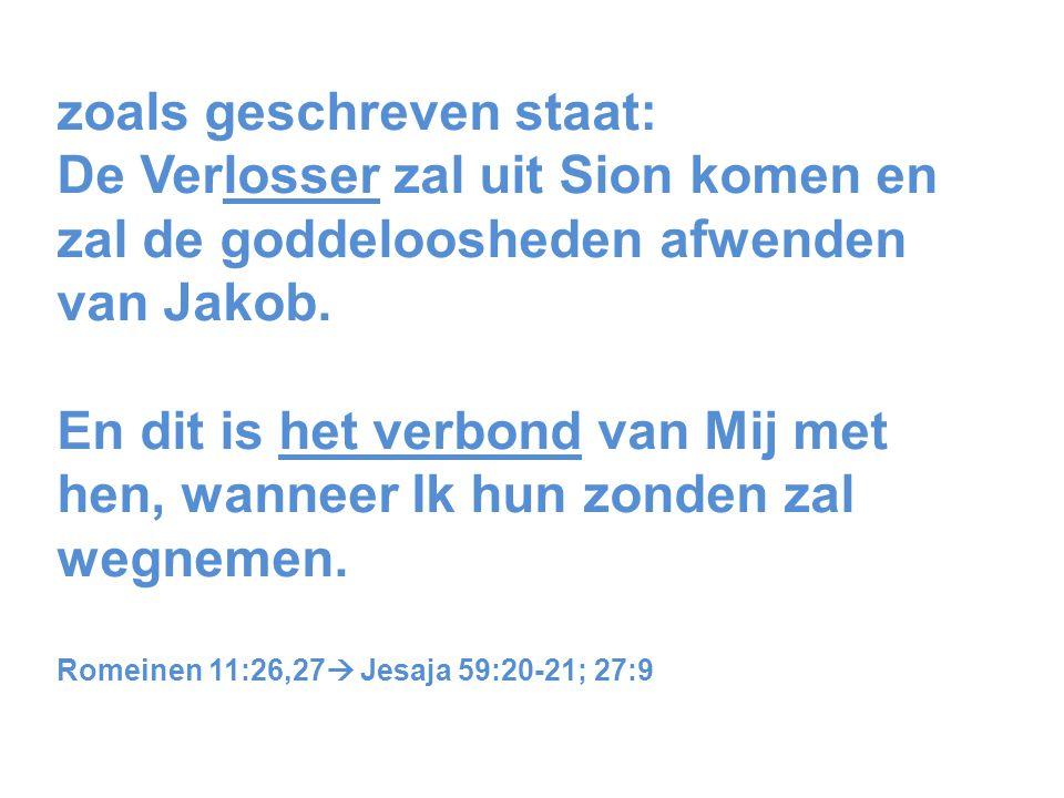 zoals geschreven staat: De Verlosser zal uit Sion komen en zal de goddeloosheden afwenden van Jakob.