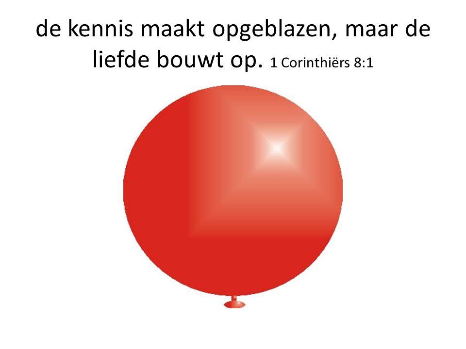de kennis maakt opgeblazen, maar de liefde bouwt op. 1 Corinthiërs 8:1