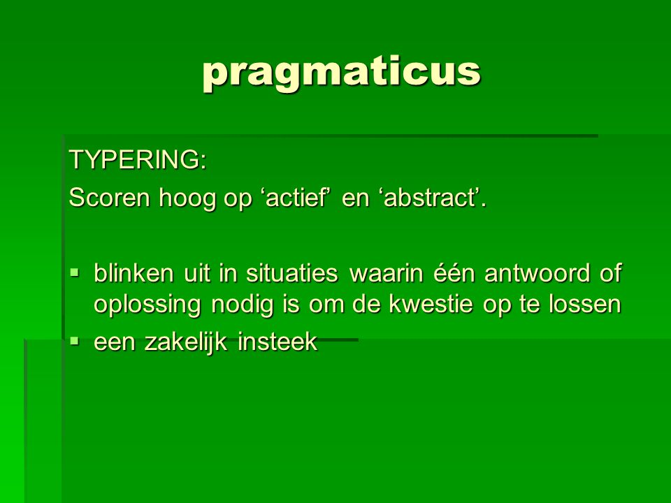 pragmaticus TYPERING: Scoren hoog op 'actief' en 'abstract'.