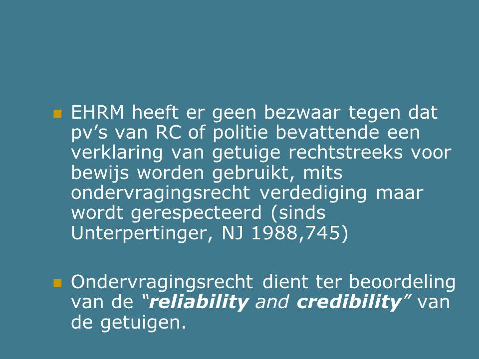EHRM heeft er geen bezwaar tegen dat pv's van RC of politie bevattende een verklaring van getuige rechtstreeks voor bewijs worden gebruikt, mits ondervragingsrecht verdediging maar wordt gerespecteerd (sinds Unterpertinger, NJ 1988,745)