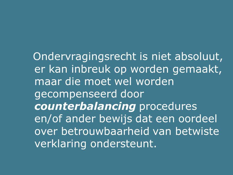 Ondervragingsrecht is niet absoluut, er kan inbreuk op worden gemaakt, maar die moet wel worden gecompenseerd door counterbalancing procedures en/of ander bewijs dat een oordeel over betrouwbaarheid van betwiste verklaring ondersteunt.