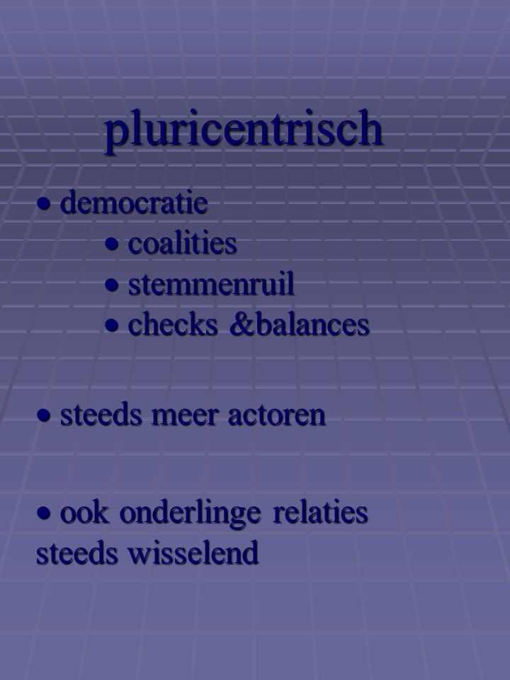 pluricentrisch  democratie  coalities  stemmenruil  checks &balances.  steeds meer actoren.