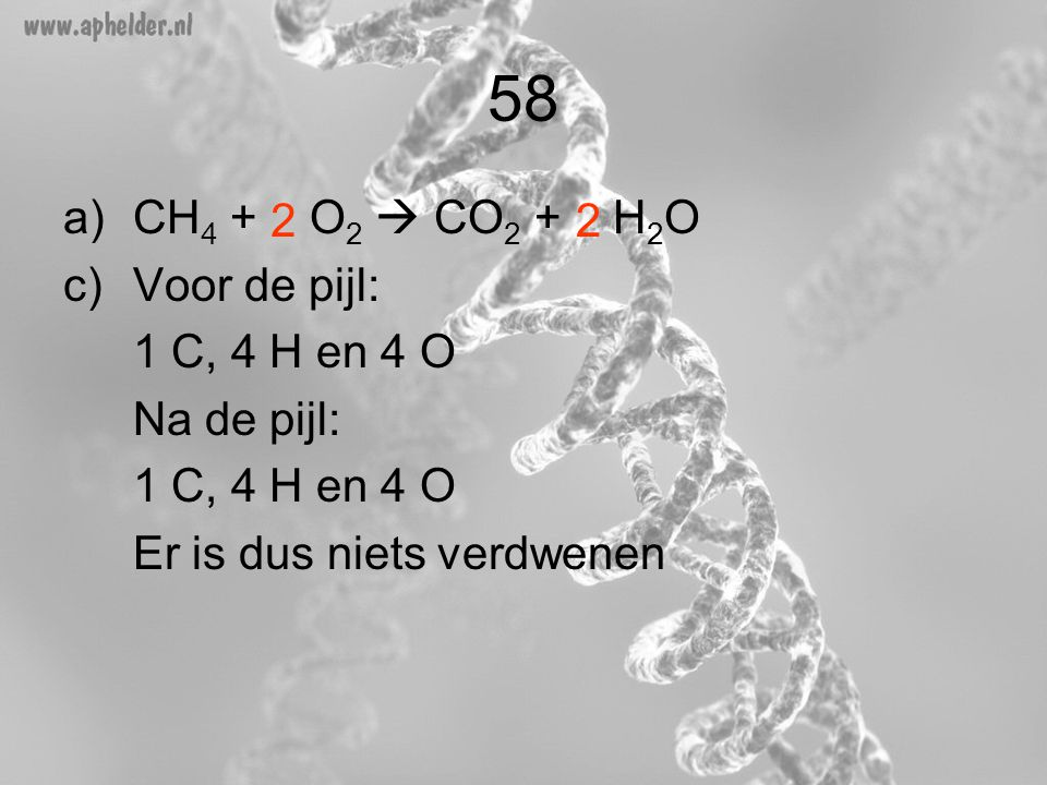 58 CH4 + O2  CO2 + H2O Voor de pijl: 1 C, 4 H en 4 O Na de pijl: