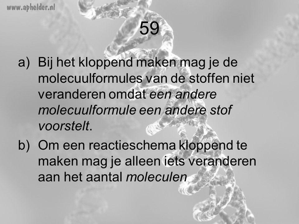 59 Bij het kloppend maken mag je de molecuulformules van de stoffen niet veranderen omdat een andere molecuulformule een andere stof voorstelt.