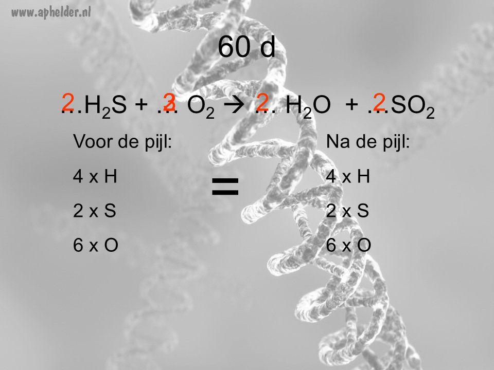= 60 d …H2S + … O2  … H2O + …SO2 2 2 3 2 2 Voor de pijl: 4 x H 2 x S