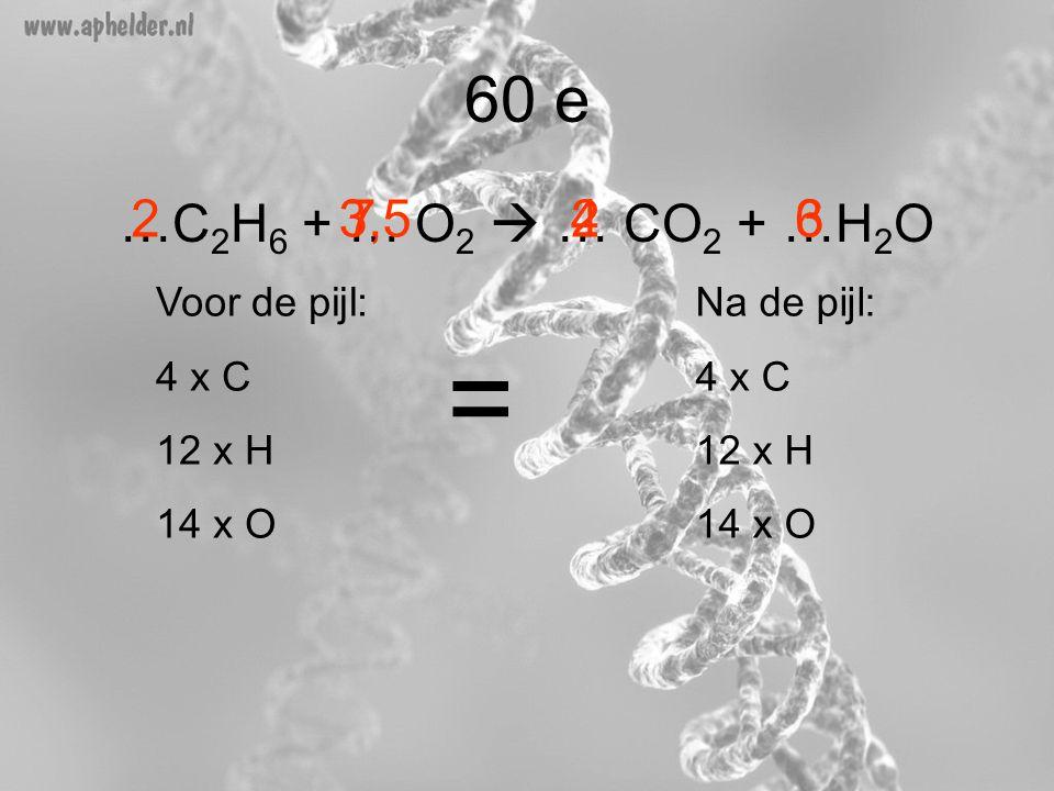 = 60 e …C2H6 + … O2  … CO2 + …H2O 2 3,5 7 2 4 6 3 Voor de pijl: 4 x C