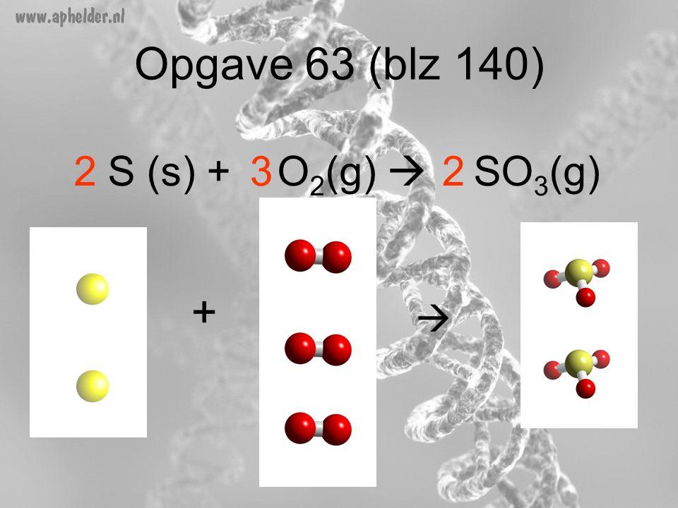 Opgave 63 (blz 140) S (s) + O2(g)  SO3(g) 2 3 2 + 