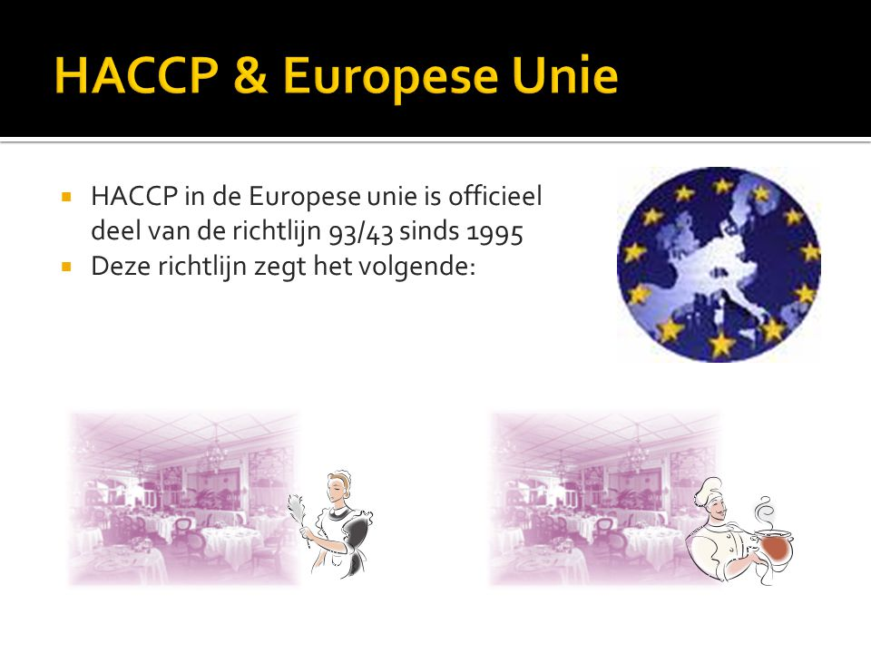 HACCP & Europese Unie HACCP in de Europese unie is officieel deel van de richtlijn 93/43 sinds 1995.