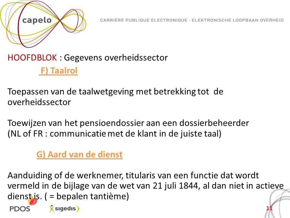 HOOFDBLOK : Gegevens overheidssector F) Taalrol Toepassen van de taalwetgeving met betrekking tot de overheidssector Toewijzen van het pensioendossier aan een dossierbeheerder (NL of FR : communicatie met de klant in de juiste taal) G) Aard van de dienst Aanduiding of de werknemer, titularis van een functie dat wordt vermeld in de bijlage van de wet van 21 juli 1844, al dan niet in actieve dienst is.