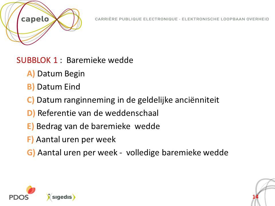 SUBBLOK 1 : Baremieke wedde A) Datum Begin B) Datum Eind C) Datum ranginneming in de geldelijke anciënniteit D) Referentie van de weddenschaal E) Bedrag van de baremieke wedde F) Aantal uren per week G) Aantal uren per week - volledige baremieke wedde
