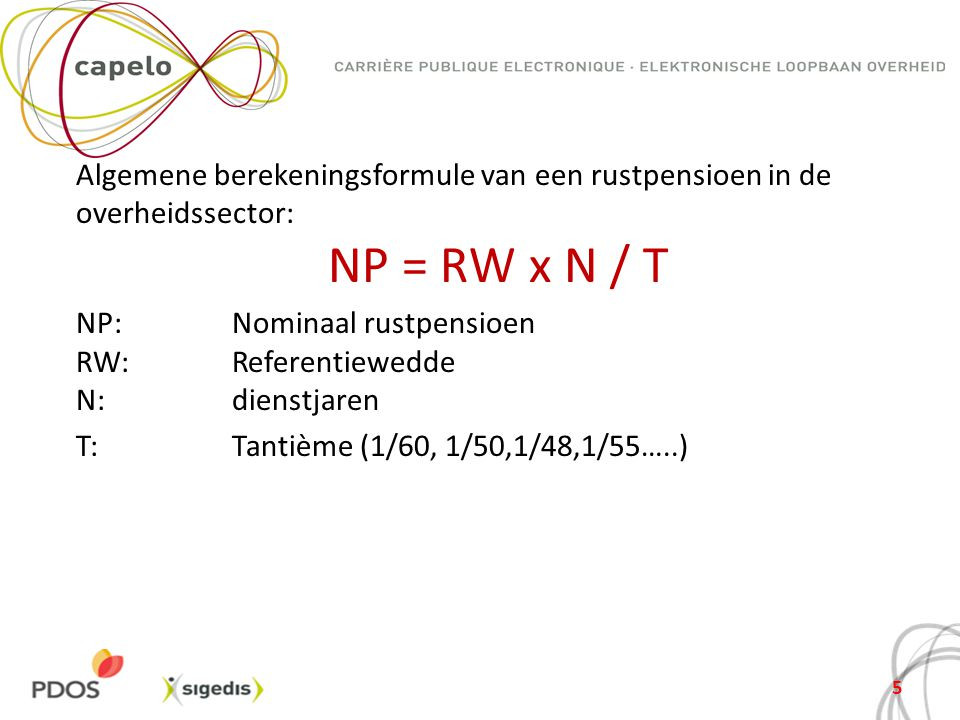 Algemene berekeningsformule van een rustpensioen in de overheidssector: NP = RW x N / T NP: Nominaal rustpensioen RW: Referentiewedde N: dienstjaren T: Tantième (1/60, 1/50,1/48,1/55…..)
