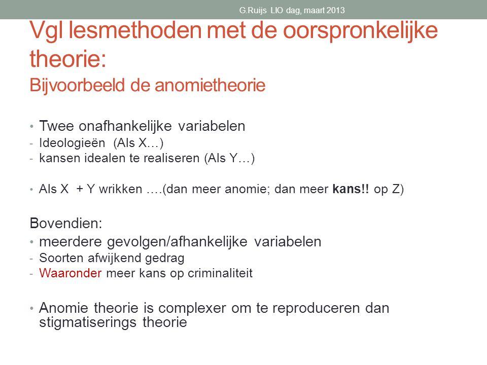 G.Ruijs LIO dag, maart 2013 Vgl lesmethoden met de oorspronkelijke theorie: Bijvoorbeeld de anomietheorie.