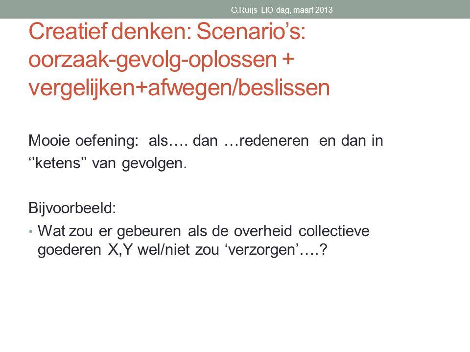 G.Ruijs LIO dag, maart 2013 Creatief denken: Scenario's: oorzaak-gevolg-oplossen + vergelijken+afwegen/beslissen.