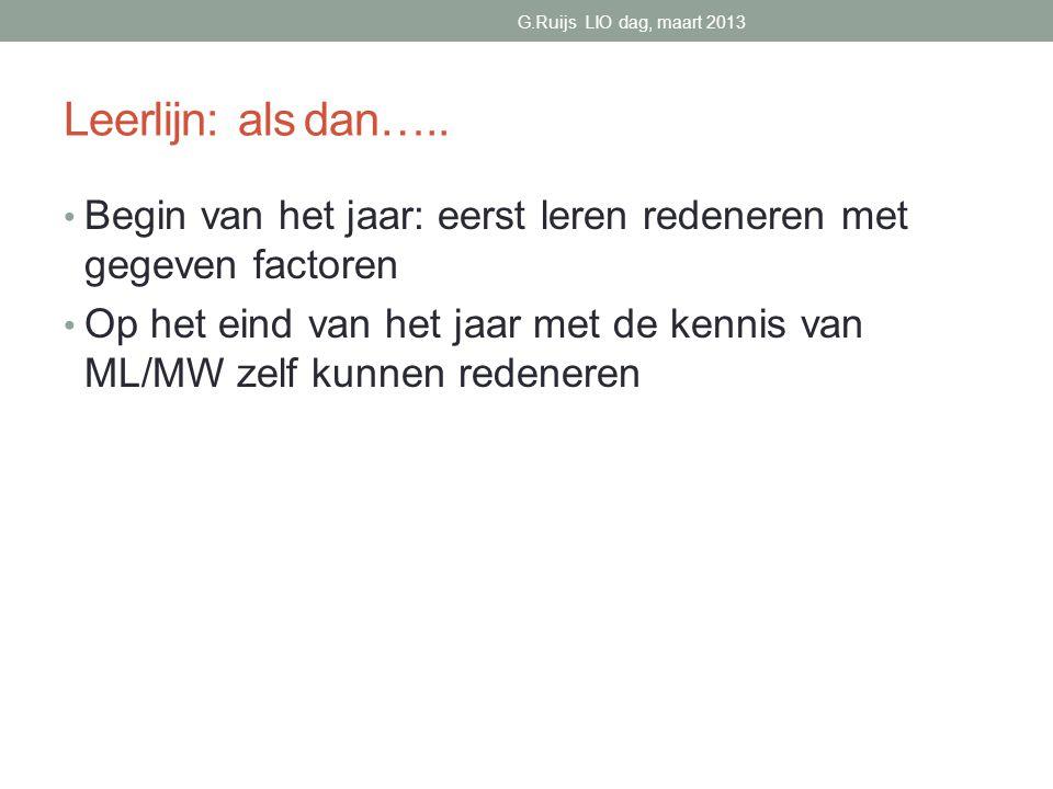 G.Ruijs LIO dag, maart 2013 Leerlijn: als dan….. Begin van het jaar: eerst leren redeneren met gegeven factoren.