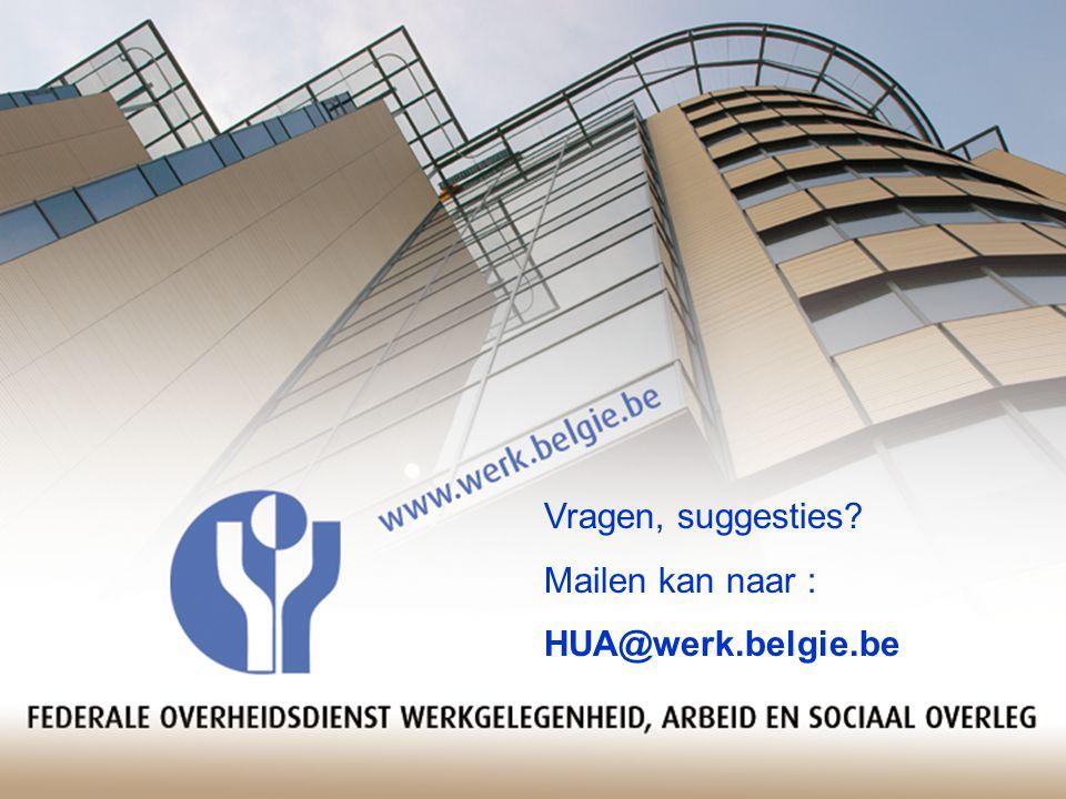 Vragen, suggesties Mailen kan naar : HUA@werk.belgie.be