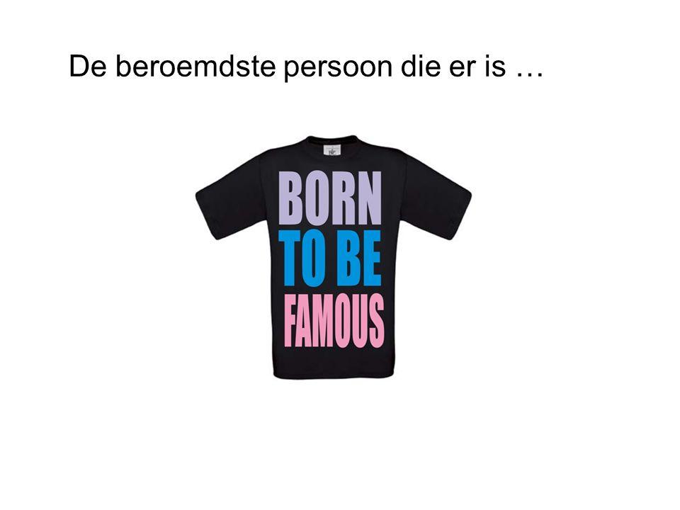 De beroemdste persoon die er is …
