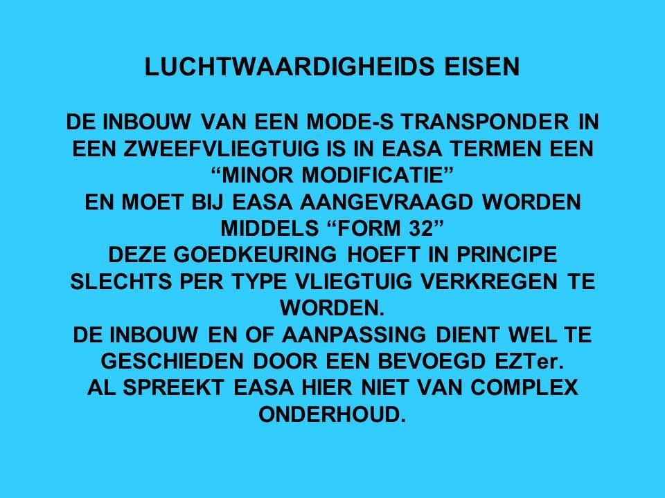 LUCHTWAARDIGHEIDS EISEN DE INBOUW VAN EEN MODE-S TRANSPONDER IN EEN ZWEEFVLIEGTUIG IS IN EASA TERMEN EEN MINOR MODIFICATIE EN MOET BIJ EASA AANGEVRAAGD WORDEN MIDDELS FORM 32 DEZE GOEDKEURING HOEFT IN PRINCIPE SLECHTS PER TYPE VLIEGTUIG VERKREGEN TE WORDEN.
