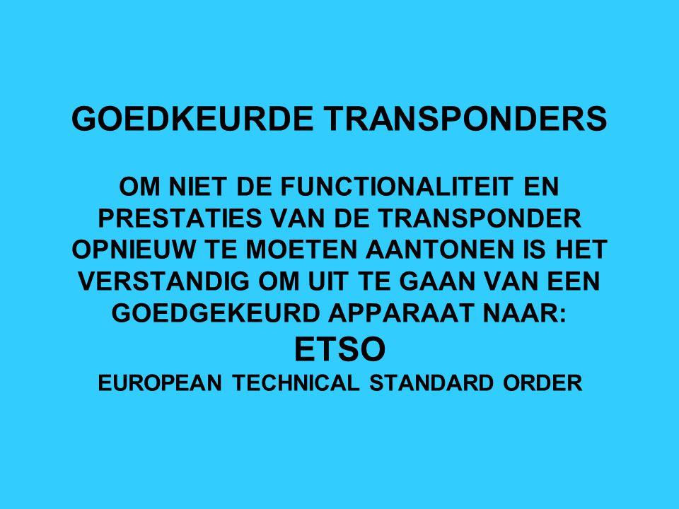 GOEDKEURDE TRANSPONDERS OM NIET DE FUNCTIONALITEIT EN PRESTATIES VAN DE TRANSPONDER OPNIEUW TE MOETEN AANTONEN IS HET VERSTANDIG OM UIT TE GAAN VAN EEN GOEDGEKEURD APPARAAT NAAR: ETSO EUROPEAN TECHNICAL STANDARD ORDER