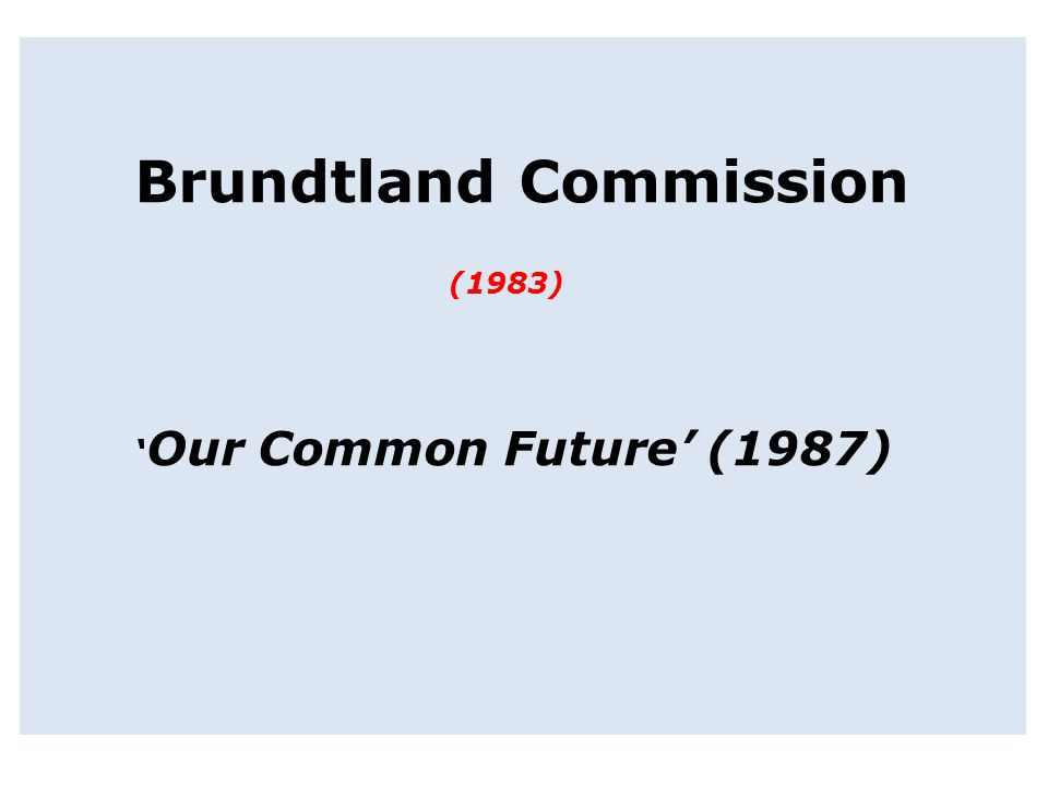 Brundtland Commission (1983) 'Our Common Future' (1987)