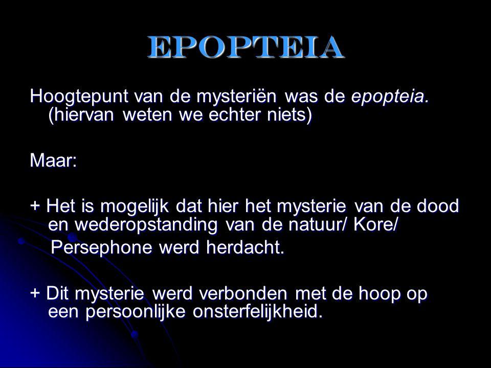 epopteia Hoogtepunt van de mysteriën was de epopteia. (hiervan weten we echter niets) Maar: