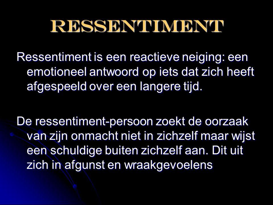 RESSENTIMENT Ressentiment is een reactieve neiging: een emotioneel antwoord op iets dat zich heeft afgespeeld over een langere tijd.