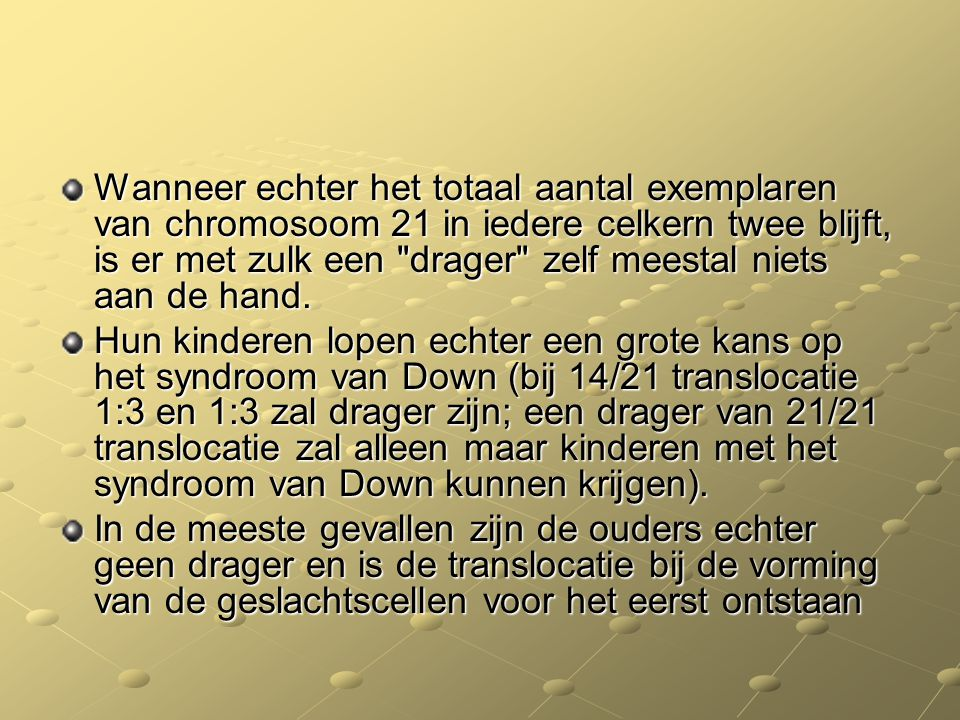 Wanneer echter het totaal aantal exemplaren van chromosoom 21 in iedere celkern twee blijft, is er met zulk een drager zelf meestal niets aan de hand.