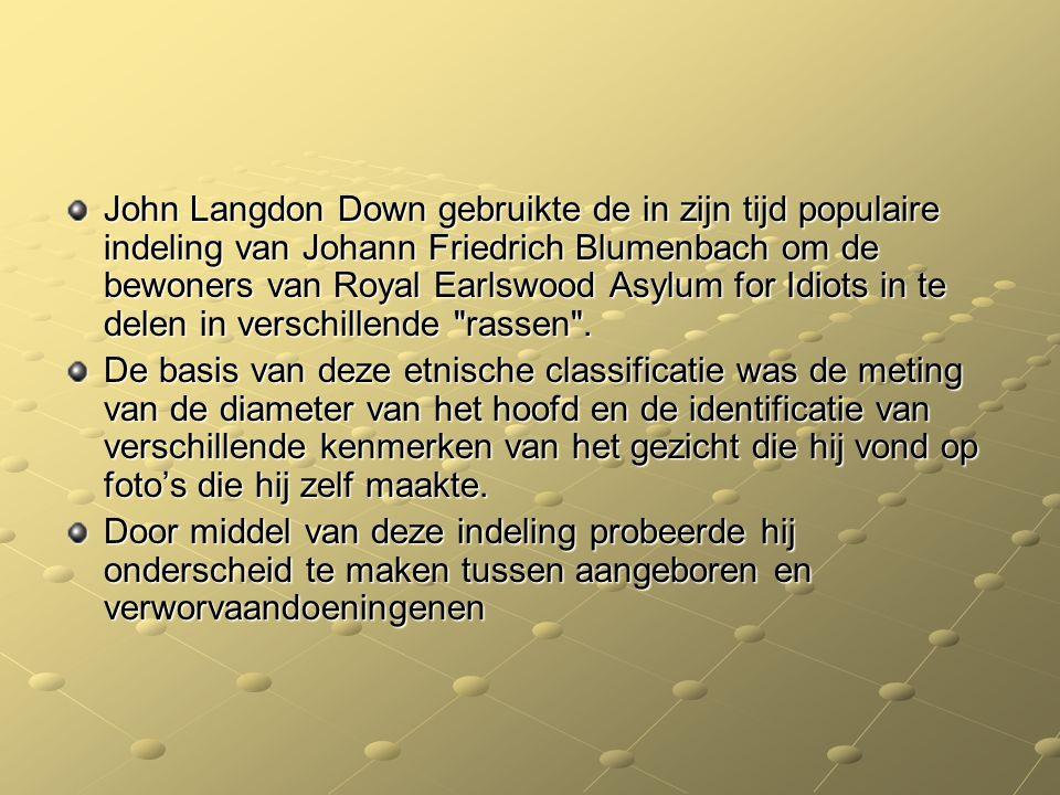 John Langdon Down gebruikte de in zijn tijd populaire indeling van Johann Friedrich Blumenbach om de bewoners van Royal Earlswood Asylum for Idiots in te delen in verschillende rassen .