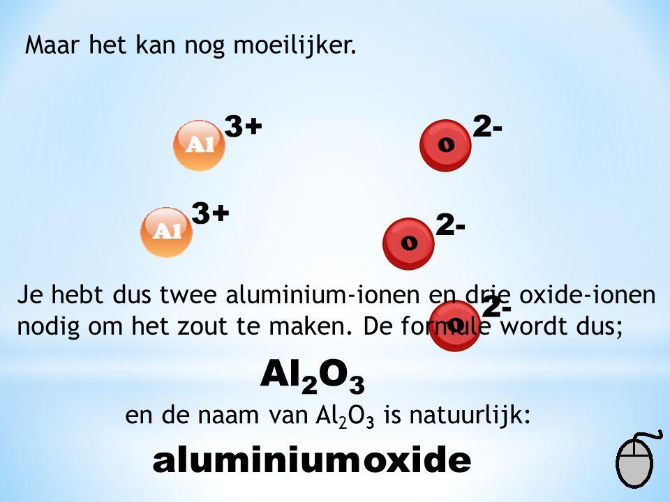 Al2O3 aluminium oxide 3+ 2- 3+ 2- 2- Maar het kan nog moeilijker.