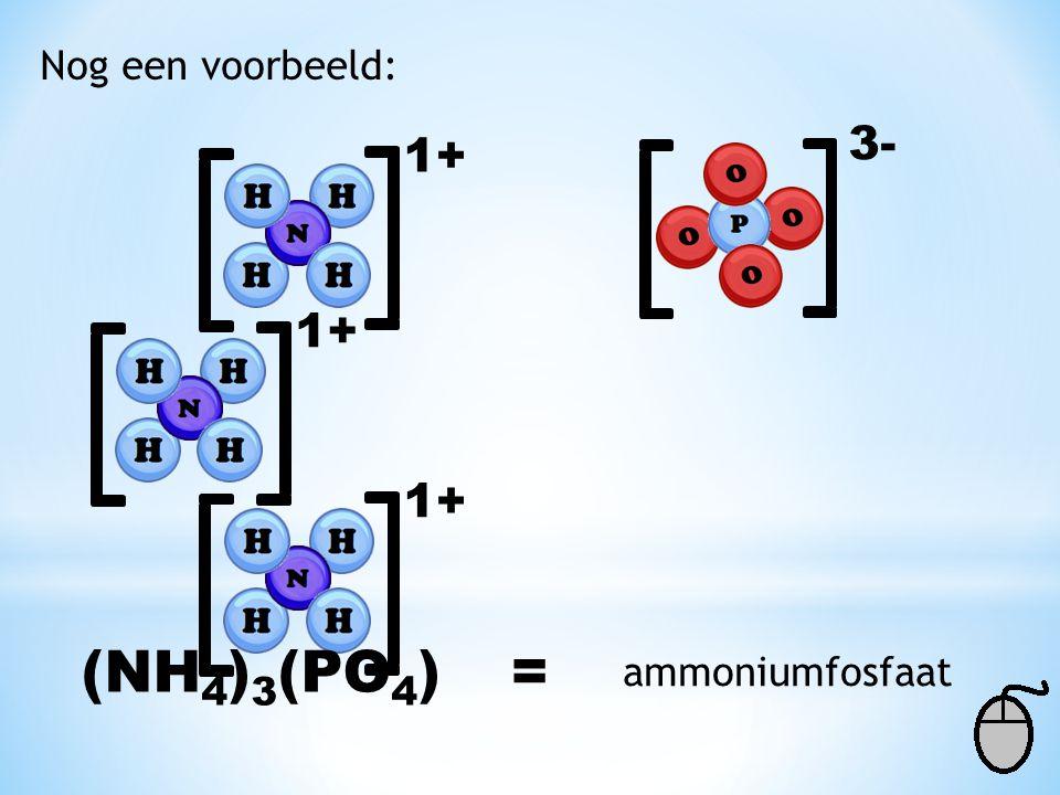 Nog een voorbeeld: 3- 1+ 1+ 1+ (NH4)3(PO4) = ammoniumfosfaat