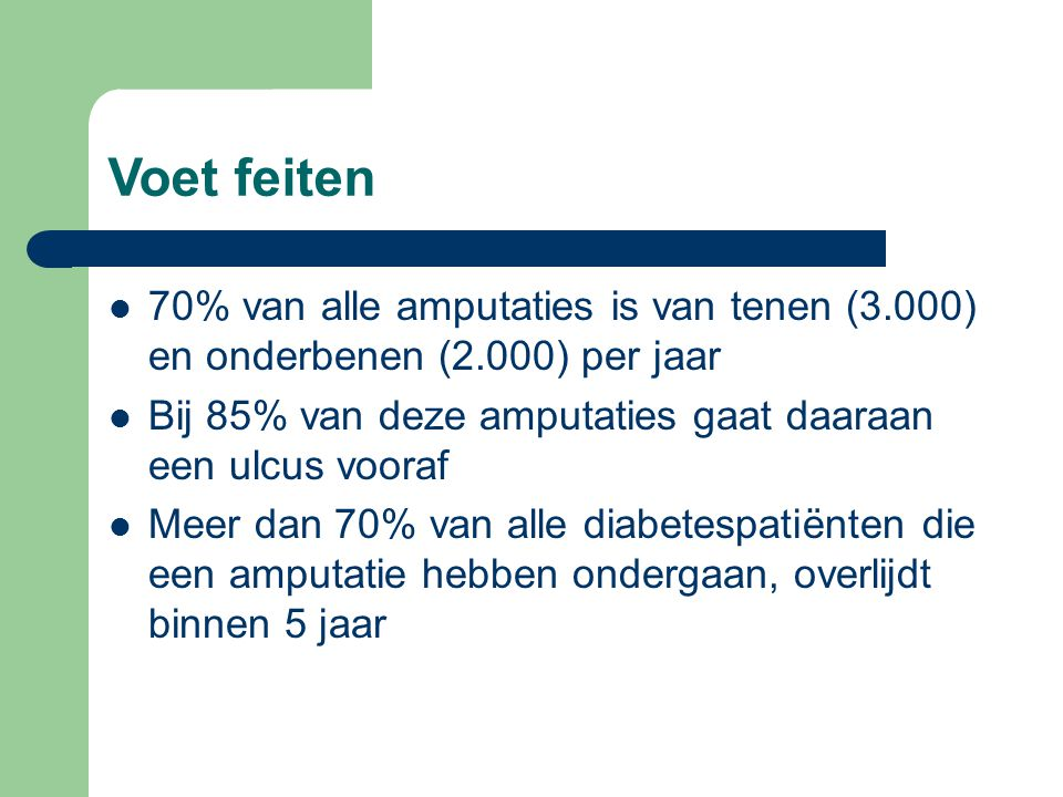 Voet feiten 70% van alle amputaties is van tenen (3.000) en onderbenen (2.000) per jaar. Bij 85% van deze amputaties gaat daaraan een ulcus vooraf.