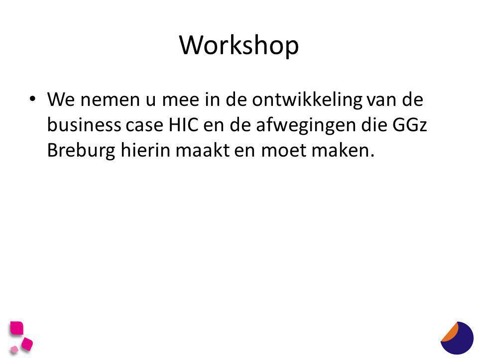 Workshop We nemen u mee in de ontwikkeling van de business case HIC en de afwegingen die GGz Breburg hierin maakt en moet maken.