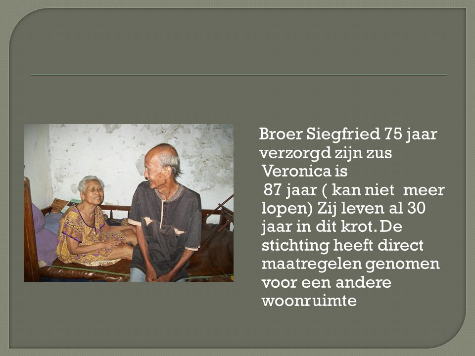 Broer Siegfried 75 jaar verzorgd zijn zus Veronica is 87 jaar ( kan niet meer lopen) Zij leven al 30 jaar in dit krot.