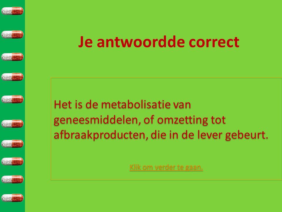 Je antwoordde correct Het is de metabolisatie van geneesmiddelen, of omzetting tot afbraakproducten, die in de lever gebeurt.