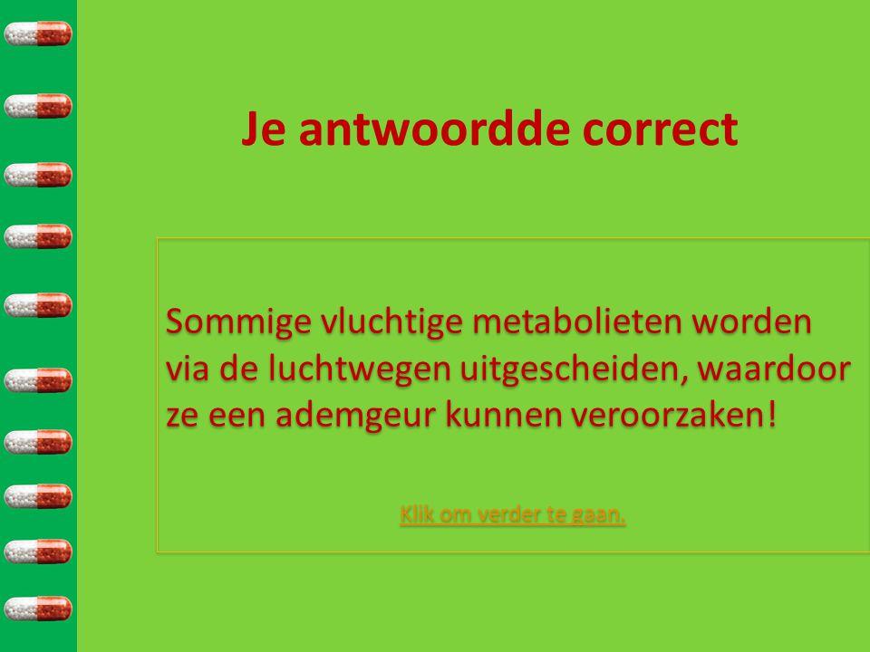 Je antwoordde correct Sommige vluchtige metabolieten worden via de luchtwegen uitgescheiden, waardoor ze een ademgeur kunnen veroorzaken!