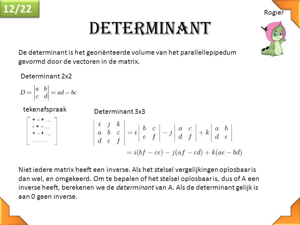 12/22 Rogier. Determinant. De determinant is het georiënteerde volume van het parallellepipedum gevormd door de vectoren in de matrix.
