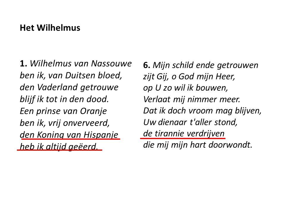Het Wilhelmus 1. Wilhelmus van Nassouwe ben ik, van Duitsen bloed, den Vaderland getrouwe blijf ik tot in den dood. Een prinse van Oranje ben ik, vrij onverveerd, den Koning van Hispanje heb ik altijd geëerd.