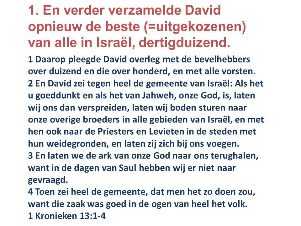 1. En verder verzamelde David opnieuw de beste (=uitgekozenen) van alle in Israël, dertigduizend.