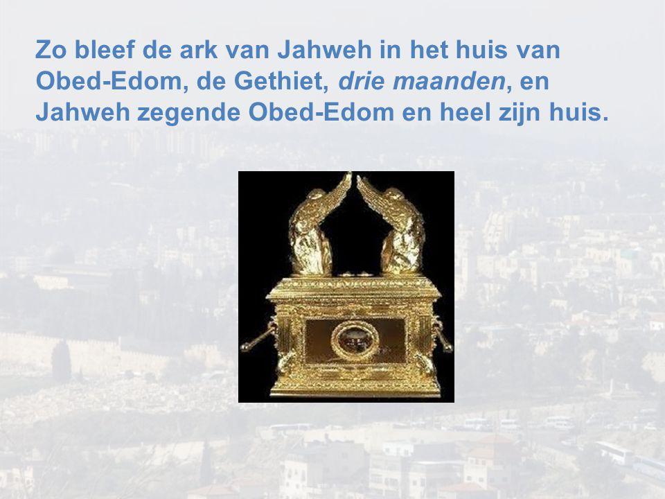 Zo bleef de ark van Jahweh in het huis van Obed-Edom, de Gethiet, drie maanden, en Jahweh zegende Obed-Edom en heel zijn huis.
