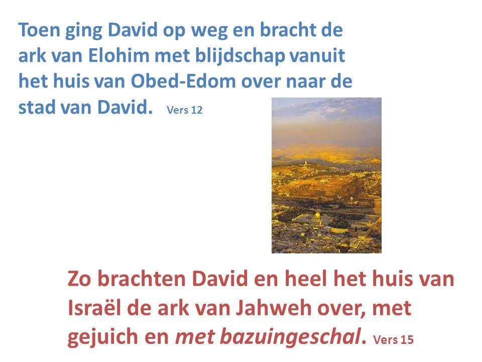 Toen ging David op weg en bracht de ark van Elohim met blijdschap vanuit het huis van Obed-Edom over naar de stad van David. Vers 12