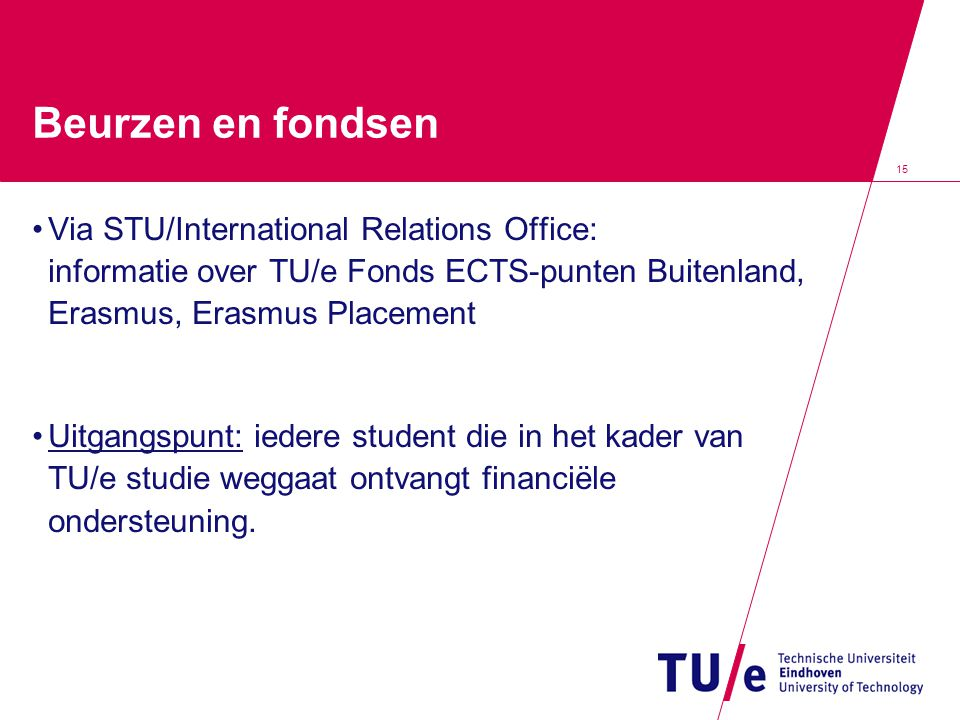 Beurzen en fondsen Via STU/International Relations Office: informatie over TU/e Fonds ECTS-punten Buitenland, Erasmus, Erasmus Placement.