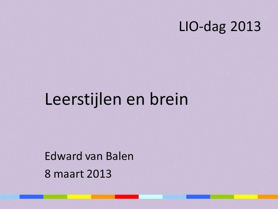 LIO-dag 2013 Leerstijlen en brein Edward van Balen 8 maart 2013