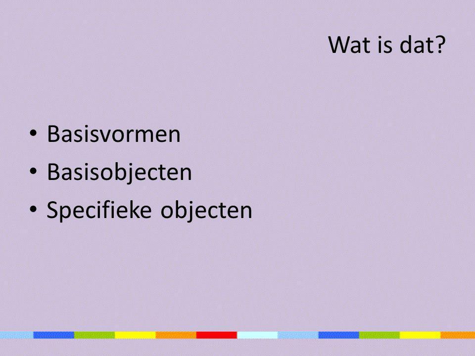 Wat is dat Basisvormen Basisobjecten Specifieke objecten