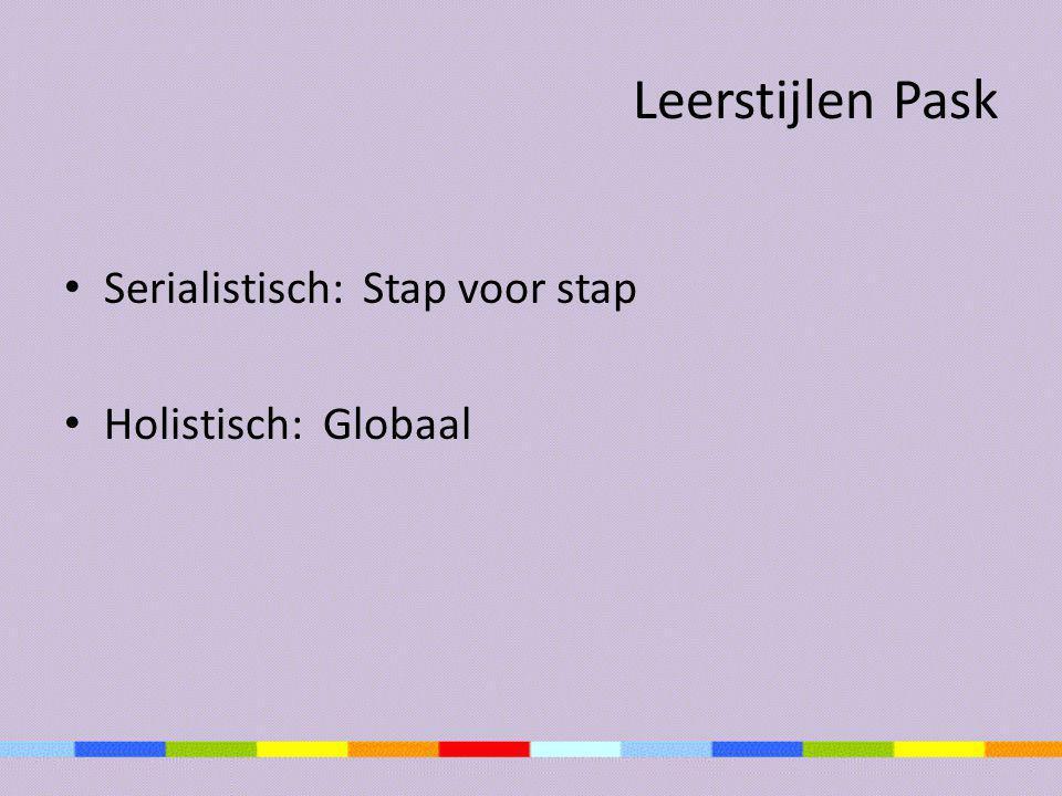 Leerstijlen Pask Serialistisch: Stap voor stap Holistisch: Globaal