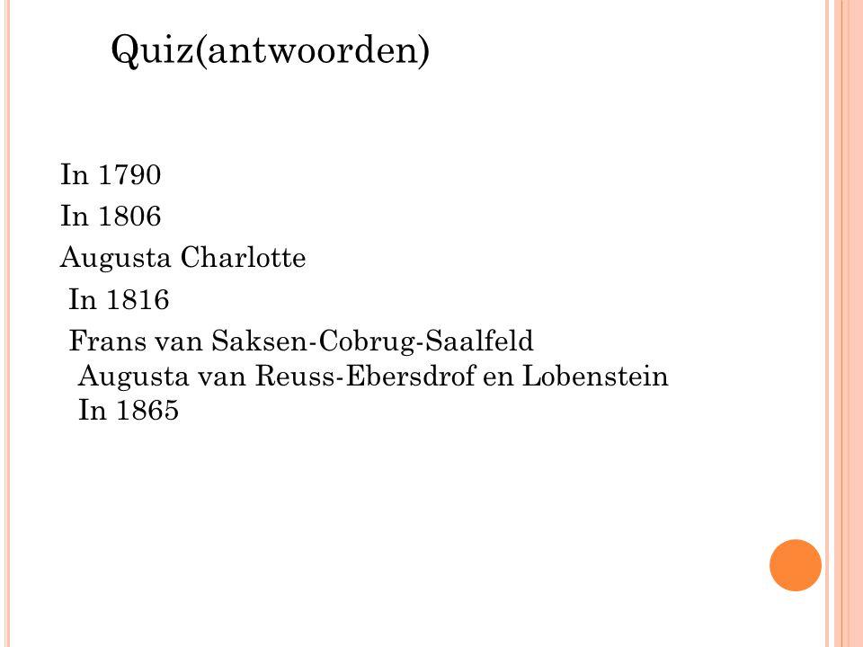 Quiz(antwoorden) In 1790 In 1806 Augusta Charlotte In 1816 Frans van Saksen-Cobrug-Saalfeld Augusta van Reuss-Ebersdrof en Lobenstein In 1865